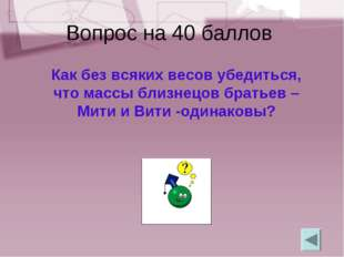 Вопрос на 40 баллов Как без всяких весов убедиться, что массы близнецов брать