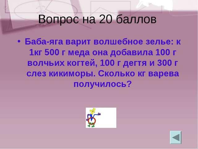 Вопрос на 20 баллов Баба-яга варит волшебное зелье: к 1кг 500 г меда она доба...