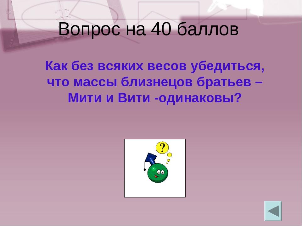 Вопрос на 40 баллов Как без всяких весов убедиться, что массы близнецов брать...
