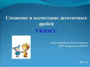 Сложение и вычитание десятичных дробей 5 КЛАСС Автор: Куприянова Елена Сергее