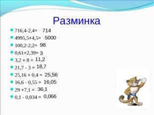 Разминка 716,4-2,4= 4995,5+4,5= 100,2-2,2= 0,61+2,39= 3,2 + 8 = 21,7 - 3 = 25