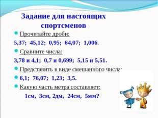 Прочитайте дроби: 5,37; 45,12; 0,95; 64,07; 1,006. Сравните числа: 3,78 и 4,