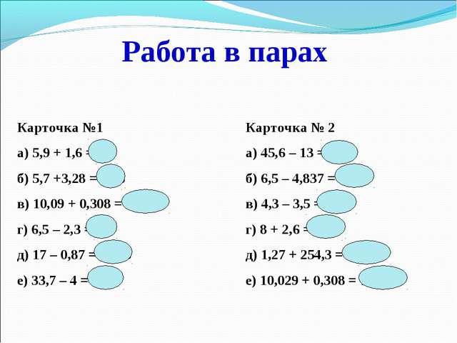 Карточка №1Карточка № 2 а) 5,9 + 1,6 = 7,5а) 45,6 – 13 = 32,6 б) 5,7 +...