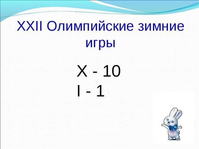 XXII Олимпийские зимние игры X - 10 I - 1