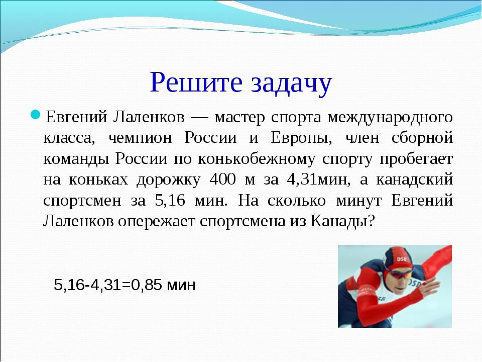 Решите задачу Евгений Лаленков — мастер спорта международного класса, чемпион...