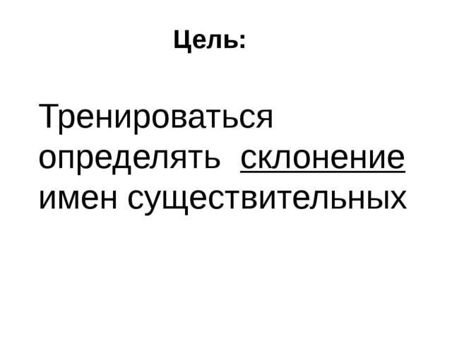 Цель: Тренироваться определять склонение имен существительных
