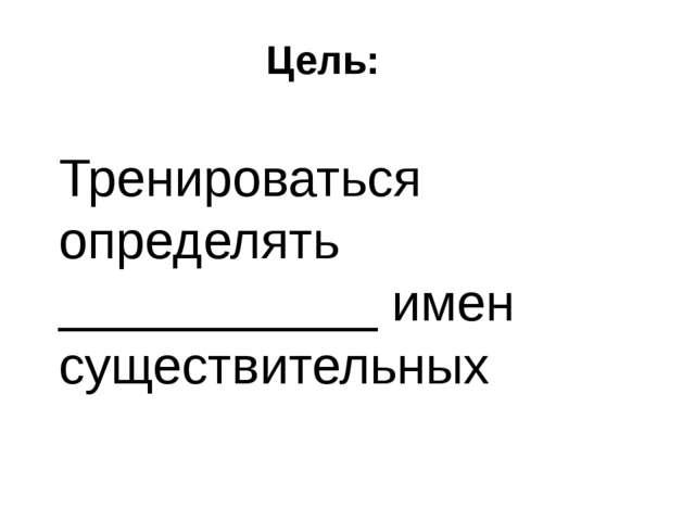 Цель: Тренироваться определять ___________ имен существительных