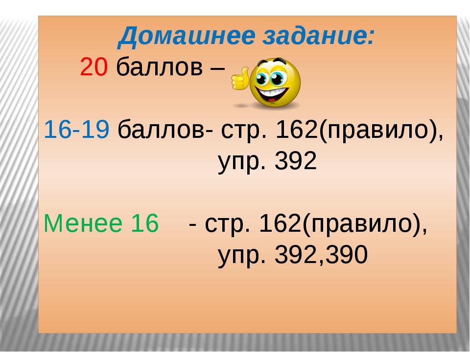 Домашнее задание: 20 баллов – 16-19 баллов- стр. 162(правило), упр. 392 Менее...