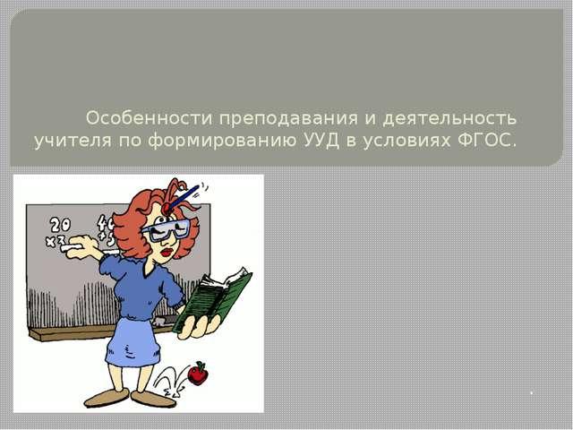 Особенности преподавания и деятельность учителя по формированию УУД в услови...