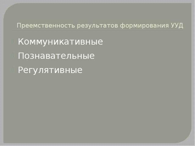 Преемственность результатов формирования УУД Коммуникативные Познавательные Р...