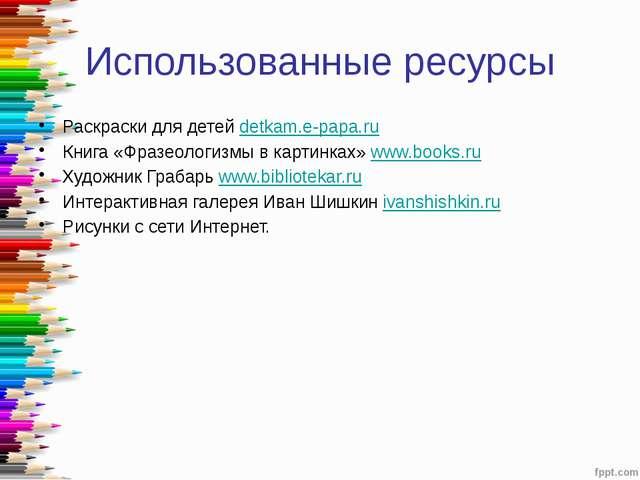 Использованные ресурсы Раскраски для детей detkam.e-papa.ru Книга «Фразеологи...