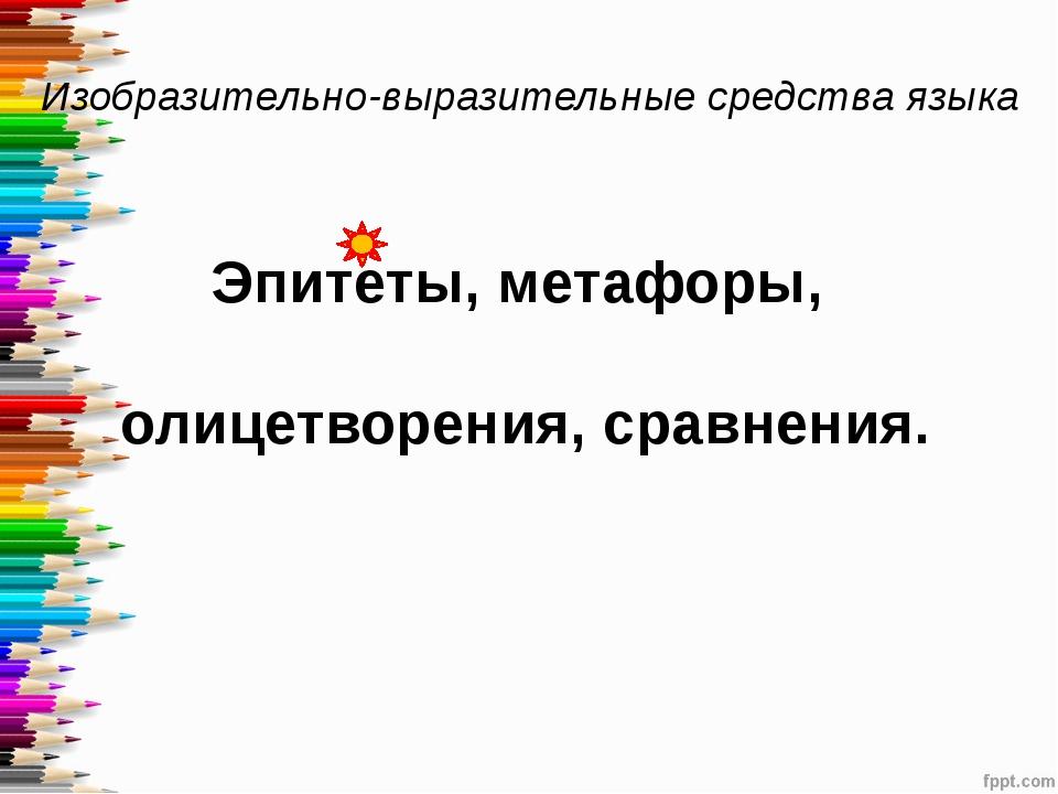 Изобразительно-выразительные средства языка Эпитеты, метафоры, олицетворения,...