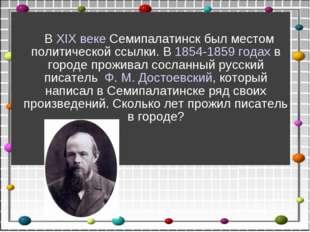 ВXIX векеСемипалатинск был местом политической ссылки. В1854-1859 годах
