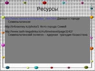 Ресурсы http://www.semsk.kz/city/index_new.htm Данные о городе Семипалатинске