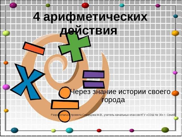 4 арифметических действия Через знание истории своего города Разработала и пр...