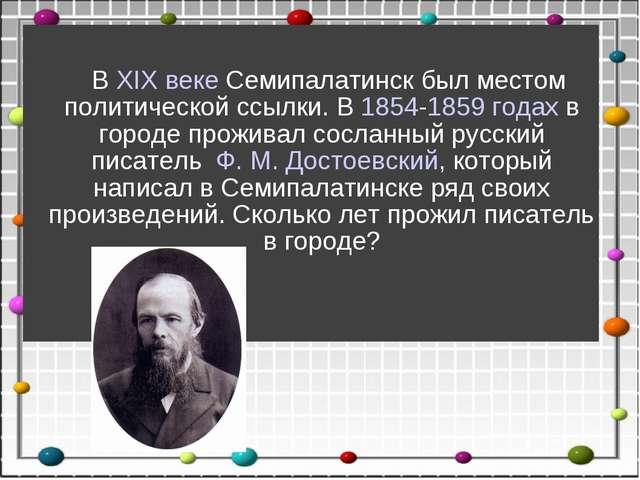 ВXIX векеСемипалатинск был местом политической ссылки. В1854-1859 годах...