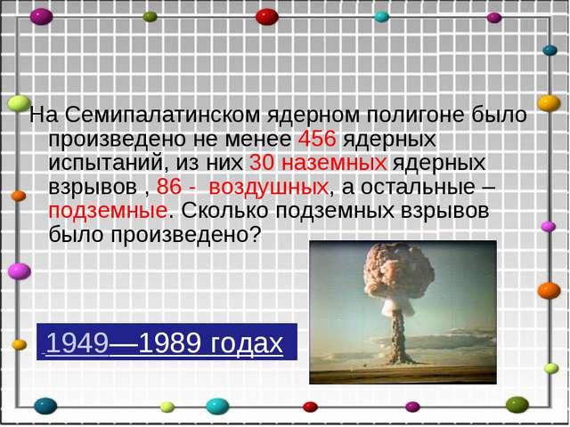 На Семипалатинском ядерном полигоне было произведено не менее 456 ядерных исп...