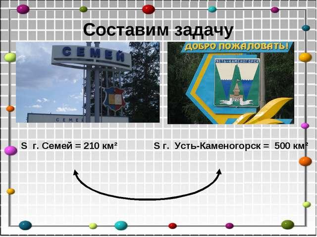 Составим задачу S г. Семей = 210 км² S г. Усть-Каменогорск = 500 км²