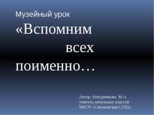 Музейный урок «Вспомним всех поименно… Автор: Кокурникова М.А учитель начальн