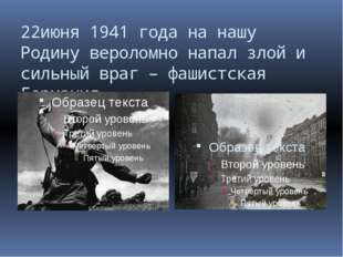 22июня 1941 года на нашу Родину вероломно напал злой и сильный враг – фашистс