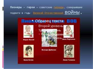 Пионеры - герои— советскиепионеры, совершившие подвиги в годы Великой Отеч