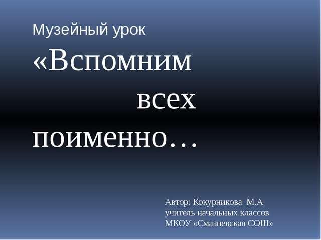 Музейный урок «Вспомним всех поименно… Автор: Кокурникова М.А учитель начальн...