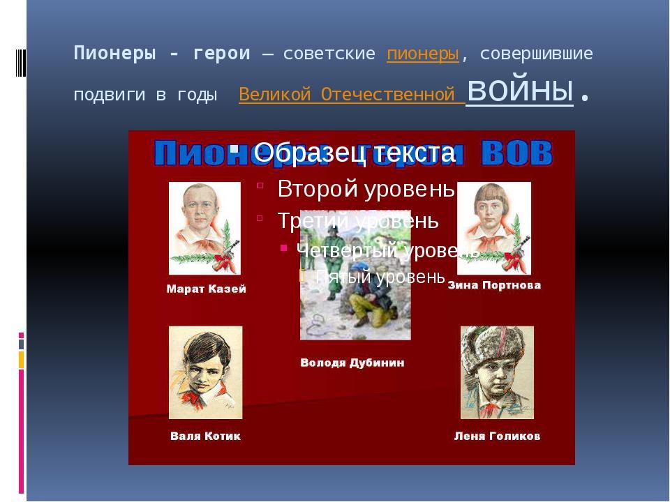 Пионеры - герои— советскиепионеры, совершившие подвиги в годы Великой Отеч...