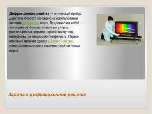 Задача о дифракционной решетке Дифракционная решётка— оптический прибор, дей