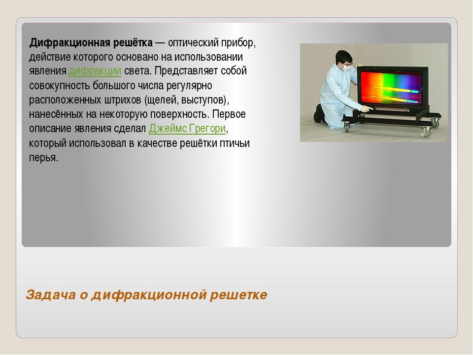 Задача о дифракционной решетке Дифракционная решётка— оптический прибор, дей...