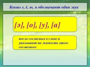 Буквы е, ё, ю, я обозначают один звук [э], [о], [у], [а]  после согласных в
