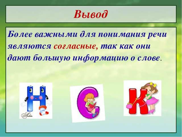 Вывод Более важными для понимания речи являются согласные, так как они дают б...
