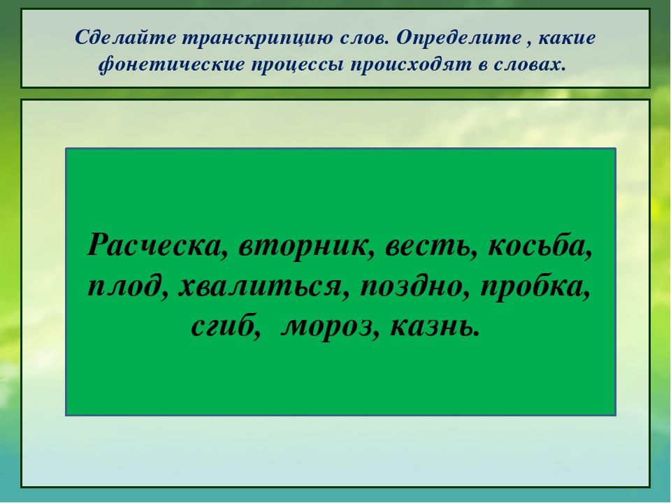 Сделайте транскрипцию слов. Определите , какие фонетические процессы происход...