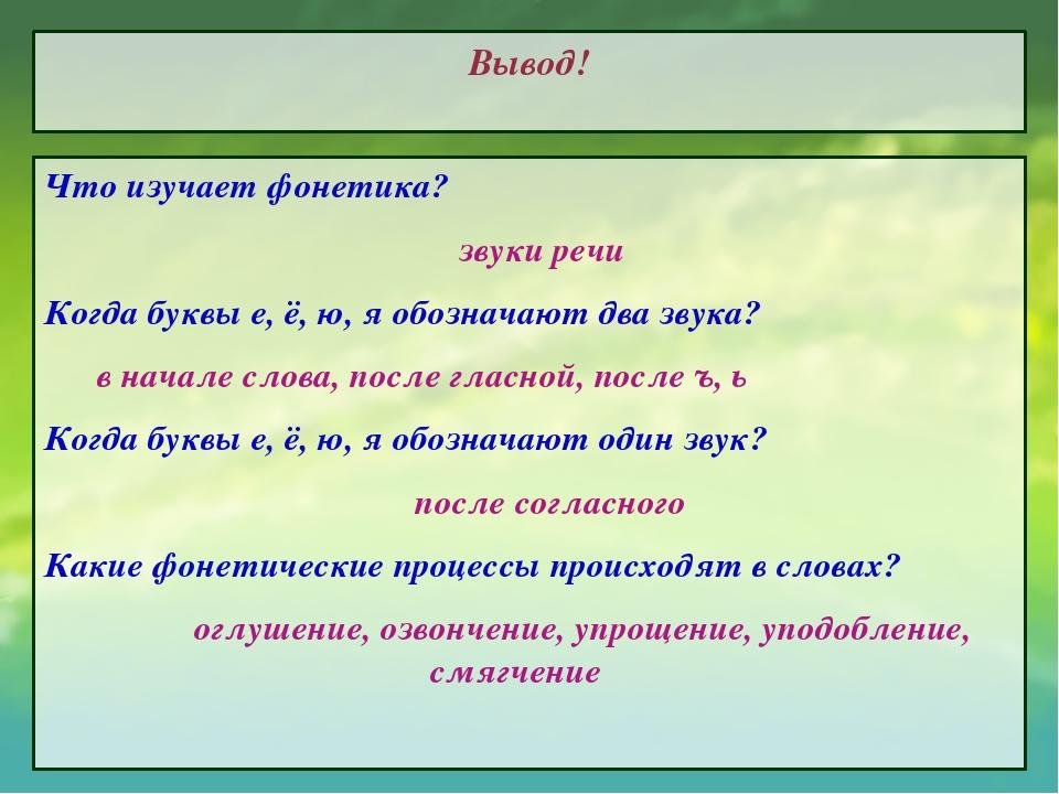 Вывод! Что изучает фонетика? звуки речи Когда буквы е, ё, ю, я обозначают два...