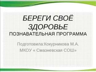 БЕРЕГИ СВОЁ ЗДОРОВЬЕ ПОЗНАВАТЕЛЬНАЯ ПРОГРАММА Подготовила:Кокурникова М.А. МК