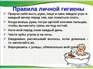 Правила личной гигиены Приучи себя мыть руки, лицо и шею каждое утро и кажды