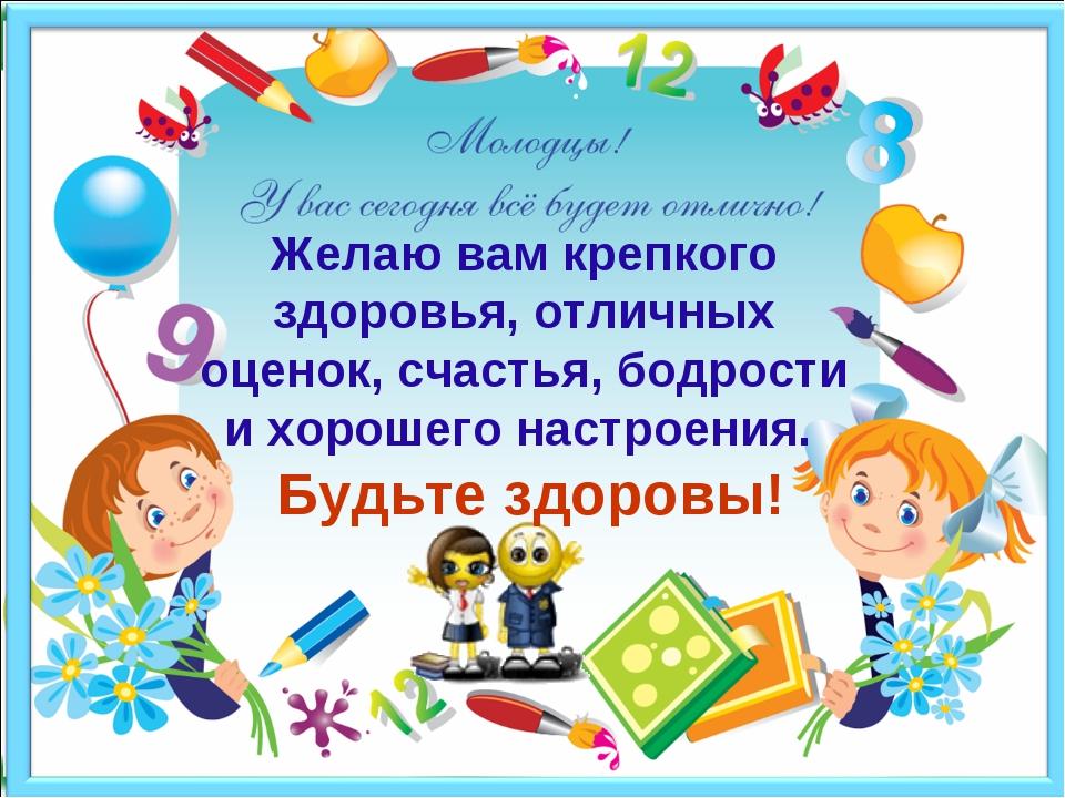 Желаю вам крепкого здоровья, отличных оценок, счастья, бодрости и хорошего н...