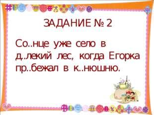 ЗАДАНИЕ № 2 Со..нце уже село в д..лекий лес, когда Егорка пр..бежал в к..нюш