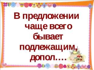 В предложении чаще всего бывает подлежащим, допол…. http://aida.ucoz.ru