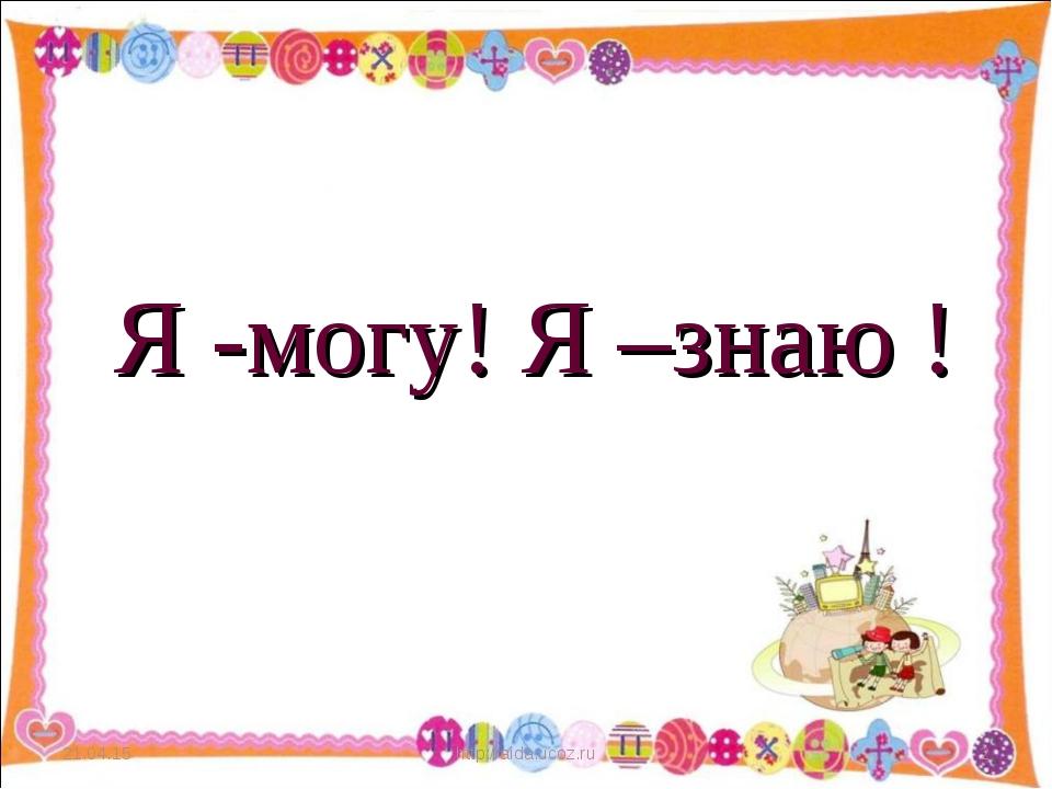 * http://aida.ucoz.ru * Я -могу! Я –знаю ! http://aida.ucoz.ru