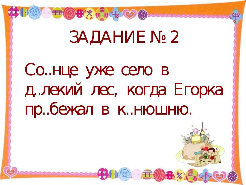 ЗАДАНИЕ № 2 Со..нце уже село в д..лекий лес, когда Егорка пр..бежал в к..нюш...