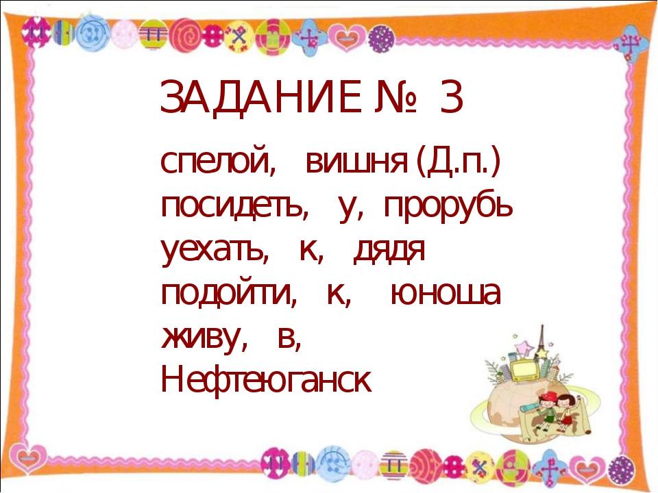 ЗАДАНИЕ № 3 спелой, вишня (Д.п.) посидеть, у, прорубь уехать, к, дядя подойти...