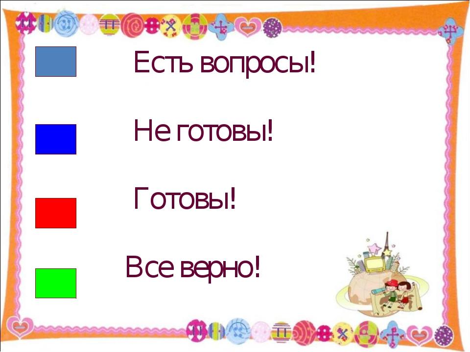 Есть вопросы! Не готовы! Готовы! Все верно! http://aida.ucoz.ru