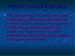 РЕЦЕПТ СЧАСТЬЯ И ЗДРОВЬЯ «Возьмите чашу терпения, влейте в нее полное сердце