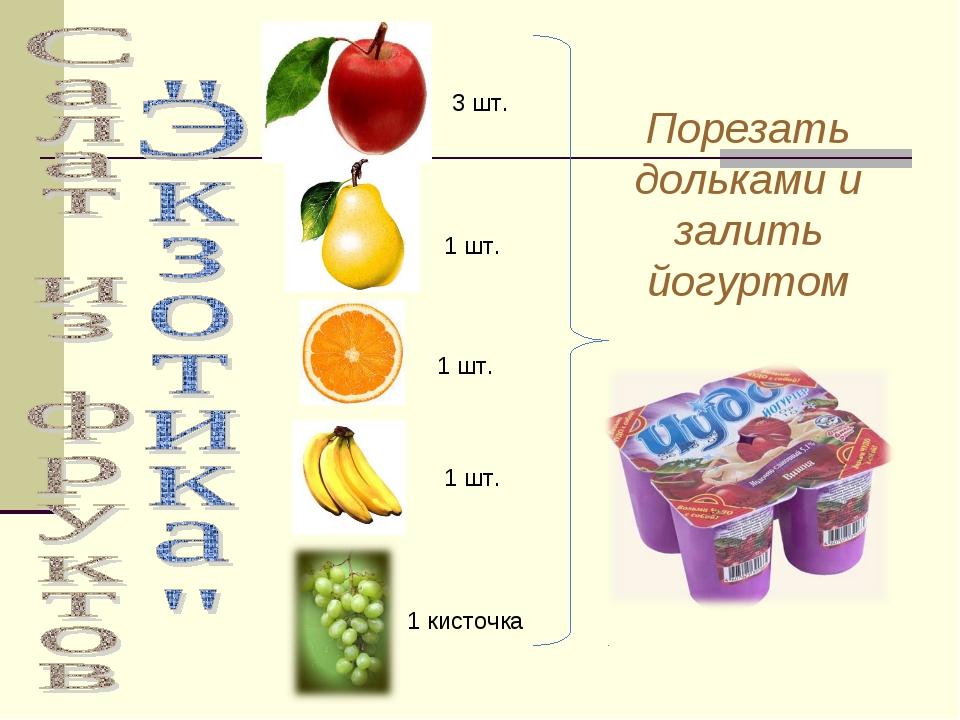 3 шт. 1 кисточка 1 шт. 1 шт. 1 шт. Порезать дольками и залить йогуртом