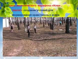 Цель экологического марафона «Живи , Земля!» -создание условий для формирован