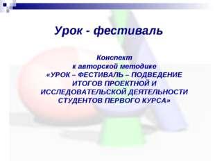 Урок - фестиваль Конспект к авторской методике «УРОК – ФЕСТИВАЛЬ – ПОДВЕДЕНИЕ