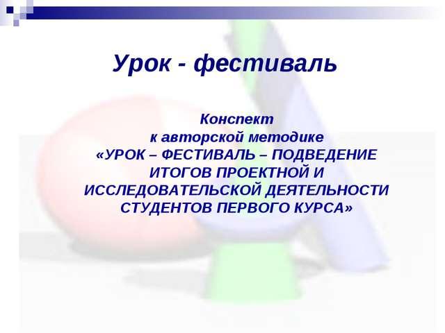 Урок - фестиваль Конспект к авторской методике «УРОК – ФЕСТИВАЛЬ – ПОДВЕДЕНИЕ...