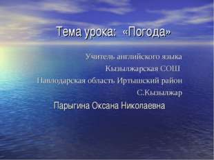 Тема урока: «Погода» Учитель английского языка Кызылжарская СОШ Павлодарская