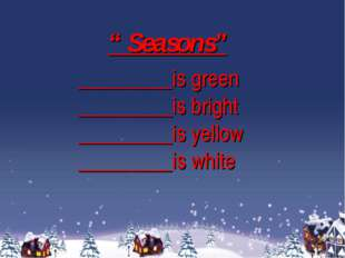 """ Seasons"" _________is green _________is bright _________is yellow _________i"