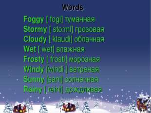 Foggy [ fogi] туманная Stormy [ sto:mi] грозовая Сloudy [ klaudi] облачная We